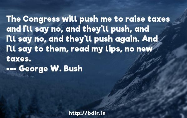 The Congress will push me to raise taxes and I'll say no, and they'll push, and I'll say no, and they'll push again. And I'll say to them, read my lips, no new taxes.  -   George W. Bush     Quotes