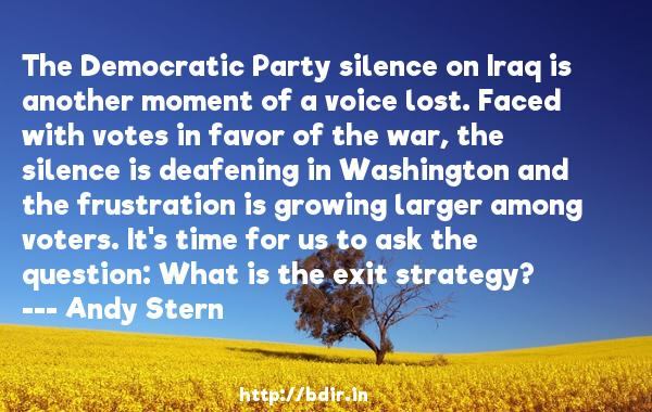 The Democratic Party silence on Iraq is another moment of a voice lost. Faced with votes in favor of the war, the silence is deafening in Washington and the frustration is growing larger among voters. It's time for us to ask the question: What is the exit strategy?  -   Andy Stern     Quotes