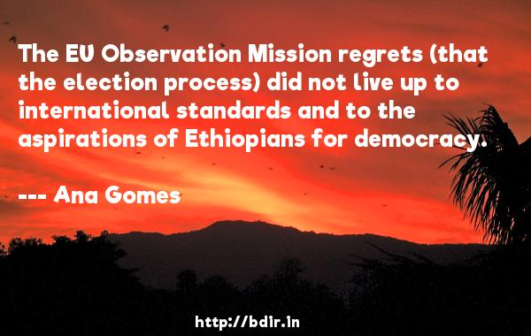 The EU Observation Mission regrets (that the election process) did not live up to international standards and to the aspirations of Ethiopians for democracy.  -   Ana Gomes     Quotes