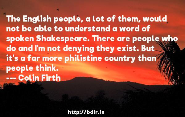 The English people, a lot of them, would not be able to understand a word of spoken Shakespeare. There are people who do and I'm not denying they exist. But it's a far more philistine country than people think.  -   Colin Firth     Quotes