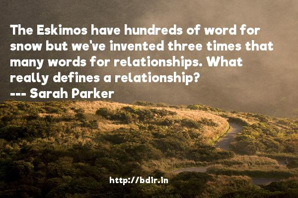 The Eskimos have hundreds of word for snow but we've invented three times that many words for relationships. What really defines a relationship?  -   Sarah Parker     Quotes