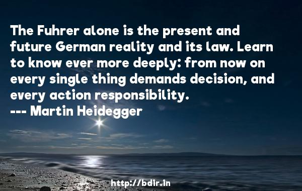 The Fuhrer alone is the present and future German reality and its law. Learn to know ever more deeply: from now on every single thing demands decision, and every action responsibility.  -   Martin Heidegger     Quotes