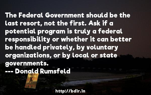 The Federal Government should be the last resort, not the first. Ask if a potential program is truly a federal responsibility or whether it can better be handled privately, by voluntary organizations, or by local or state governments.  -   Donald Rumsfeld     Quotes