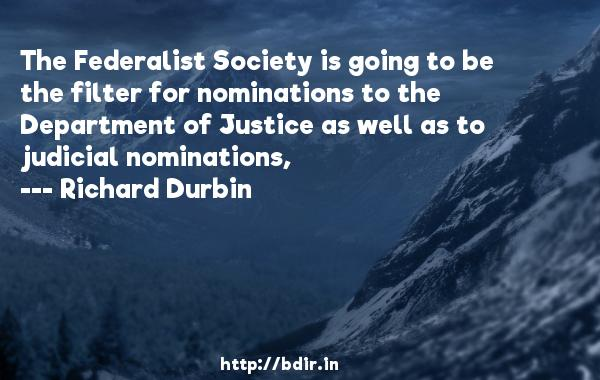 The Federalist Society is going to be the filter for nominations to the Department of Justice as well as to judicial nominations,  -   Richard Durbin     Quotes