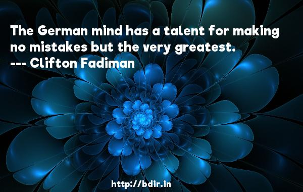 The German mind has a talent for making no mistakes but the very greatest.  -   Clifton Fadiman     Quotes