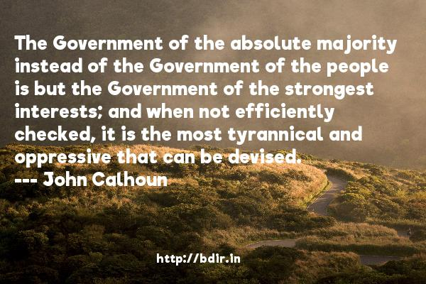 The Government of the absolute majority instead of the Government of the people is but the Government of the strongest interests; and when not efficiently checked, it is the most tyrannical and oppressive that can be devised.  -   John Calhoun     Quotes