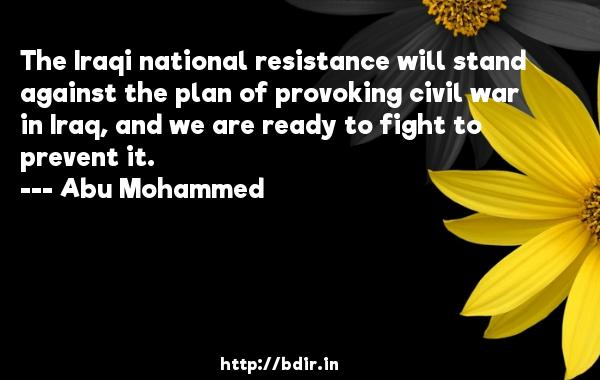 The Iraqi national resistance will stand against the plan of provoking civil war in Iraq, and we are ready to fight to prevent it.  -   Abu Mohammed     Quotes