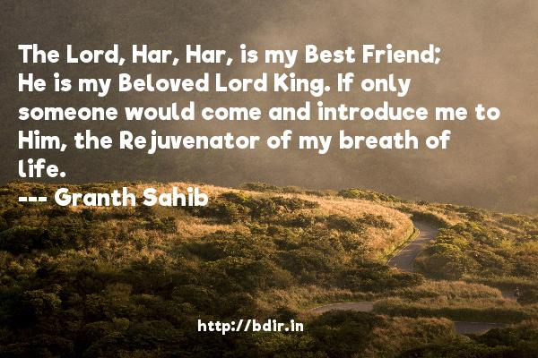 The Lord, Har, Har, is my Best Friend; He is my Beloved Lord King. If only someone would come and introduce me to Him, the Rejuvenator of my breath of life.  -   Granth Sahib     Quotes