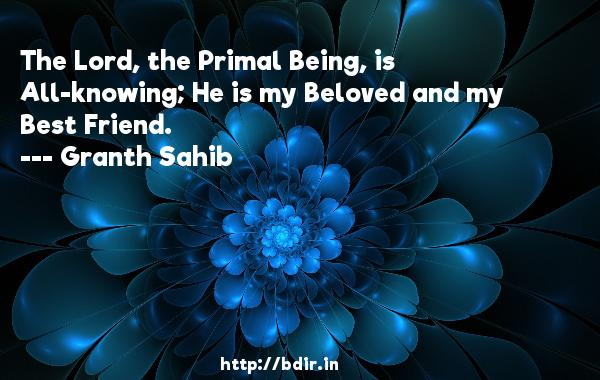 The Lord, the Primal Being, is All-knowing; He is my Beloved and my Best Friend.  -   Granth Sahib     Quotes