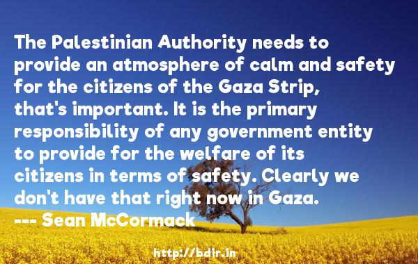 The Palestinian Authority needs to provide an atmosphere of calm and safety for the citizens of the Gaza Strip, that's important. It is the primary responsibility of any government entity to provide for the welfare of its citizens in terms of safety. Clearly we don't have that right now in Gaza.  -   Sean McCormack     Quotes