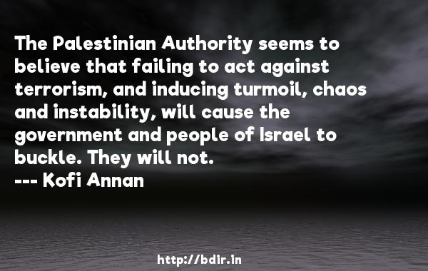 The Palestinian Authority seems to believe that failing to act against terrorism, and inducing turmoil, chaos and instability, will cause the government and people of Israel to buckle. They will not.  -   Kofi Annan     Quotes
