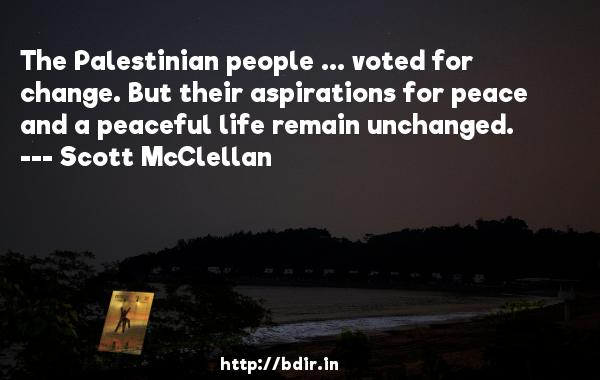The Palestinian people ... voted for change. But their aspirations for peace and a peaceful life remain unchanged.  -   Scott McClellan     Quotes