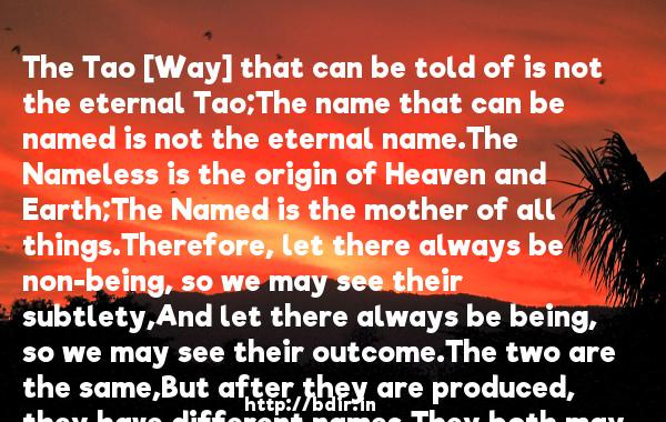 The Tao [Way] that can be told of is not the eternal Tao;The name that can be named is not the eternal name.The Nameless is the origin of Heaven and Earth;The Named is the mother of all things.Therefore, let there always be non-being, so we may see their subtlety,And let there always be being, so we may see their outcome.The two are the same,But after they are produced, they have different names.They both may be called deep and profound.Deeper and more profound,The door of all subtleties!  -   Lao Tzu     Quotes