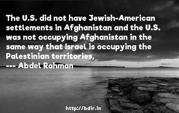 The U.S. did not have Jewish-American settlements in Afghanistan and the U.S. was not occupying Afghanistan in the same way that Israel is occupying the Palestinian territories,  -   Abdel Rahman     Quotes