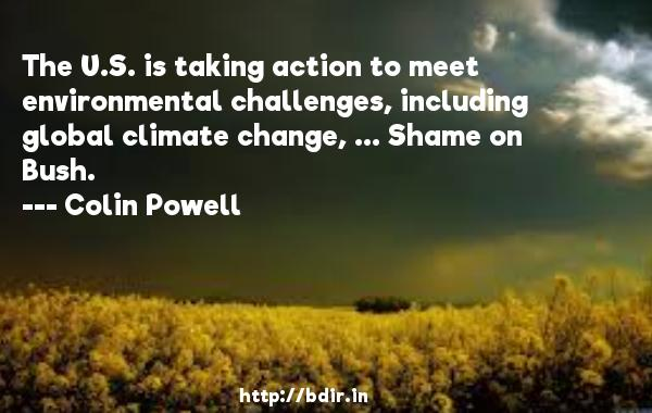 The U.S. is taking action to meet environmental challenges, including global climate change, ... Shame on Bush.  -   Colin Powell     Quotes