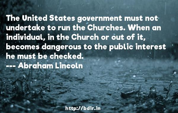 The United States government must not undertake to run the Churches. When an individual, in the Church or out of it, becomes dangerous to the public interest he must be checked.  -   Abraham Lincoln     Quotes