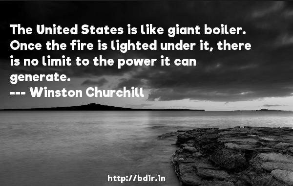 The United States is like giant boiler. Once the fire is lighted under it, there is no limit to the power it can generate.  -   Winston Churchill     Quotes