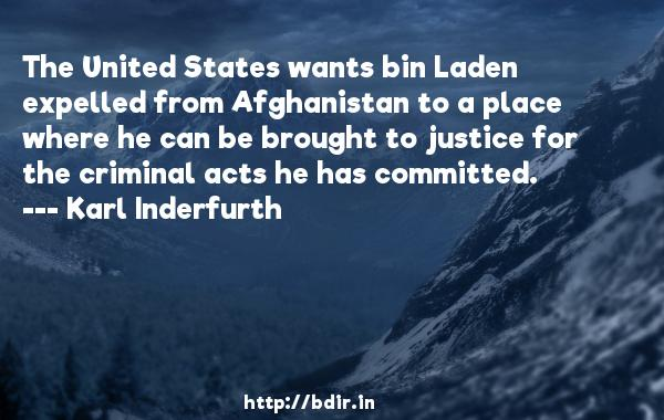 The United States wants bin Laden expelled from Afghanistan to a place where he can be brought to justice for the criminal acts he has committed.  -   Karl Inderfurth     Quotes