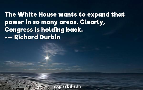 The White House wants to expand that power in so many areas. Clearly, Congress is holding back.  -   Richard Durbin     Quotes