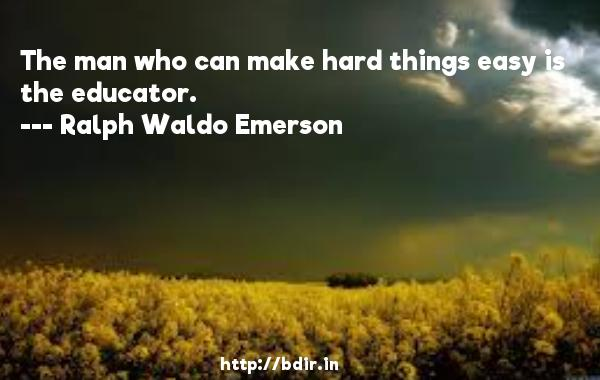The man who can make hard things easy is the educator.  -   Ralph Waldo Emerson     Quotes