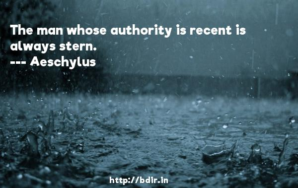 The man whose authority is recent is always stern.  -    Aeschylus     Quotes