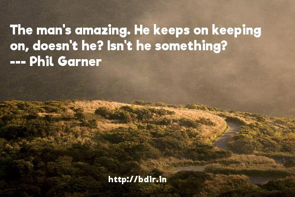 The man's amazing. He keeps on keeping on, doesn't he? Isn't he something?  -   Phil Garner     Quotes