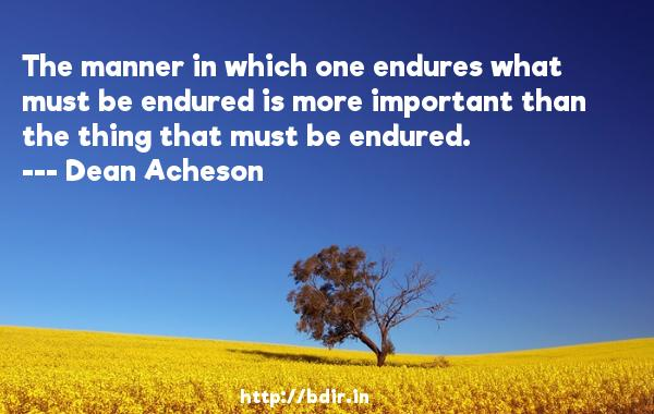 The manner in which one endures what must be endured is more important than the thing that must be endured.  -   Dean Acheson     Quotes