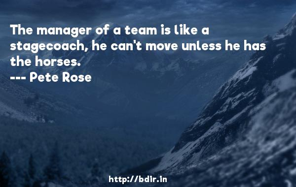The manager of a team is like a stagecoach, he can't move unless he has the horses.  -   Pete Rose     Quotes