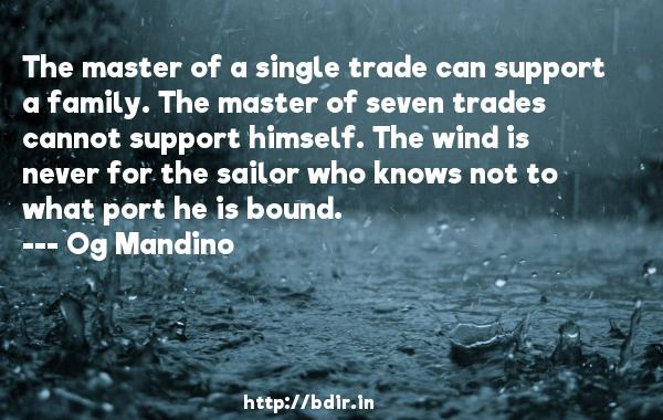 The master of a single trade can support a family. The master of seven trades cannot support himself. The wind is never for the sailor who knows not to what port he is bound.  -   Og Mandino     Quotes