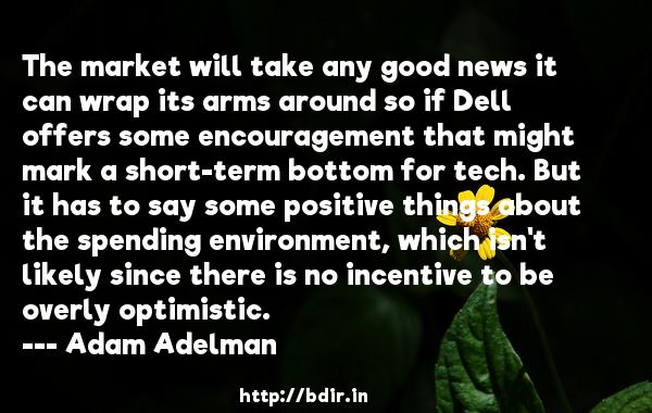 The market will take any good news it can wrap its arms around so if Dell offers some encouragement that might mark a short-term bottom for tech. But it has to say some positive things about the spending environment, which isn't likely since there is no incentive to be overly optimistic.  -   Adam Adelman     Quotes