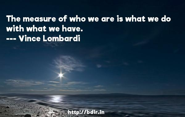 The measure of who we are is what we do with what we have.  -   Vince Lombardi     Quotes