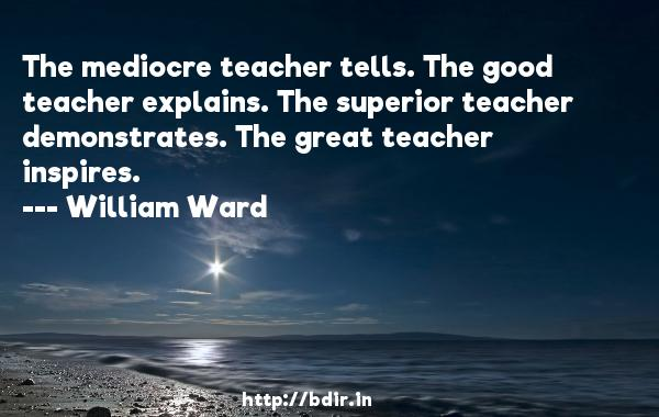 The mediocre teacher tells. The good teacher explains. The superior teacher demonstrates. The great teacher inspires.  -   William Ward     Quotes