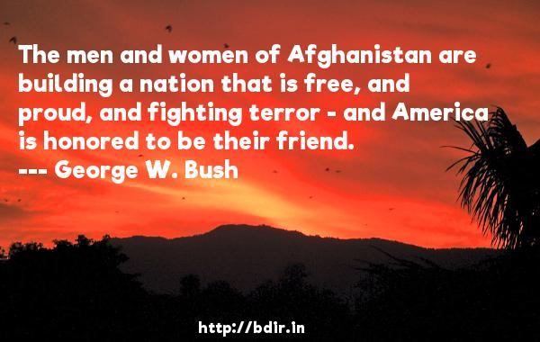 The men and women of Afghanistan are building a nation that is free, and proud, and fighting terror - and America is honored to be their friend.  -   George W. Bush     Quotes