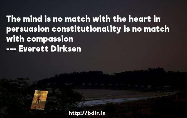 The mind is no match with the heart in persuasion constitutionality is no match with compassion  -   Everett Dirksen     Quotes