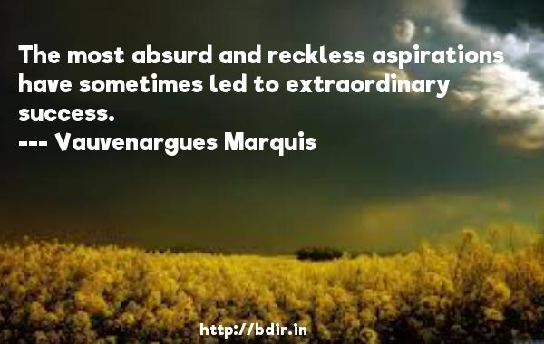 The most absurd and reckless aspirations have sometimes led to extraordinary success.  -   Vauvenargues Marquis     Quotes
