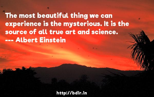 The most beautiful thing we can experience is the mysterious. It is the source of all true art and science.  -   Albert Einstein     Quotes
