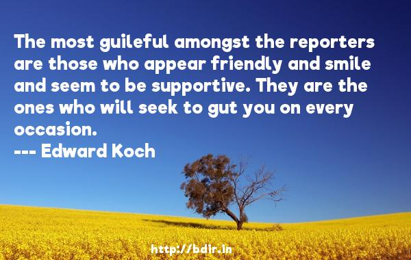 The most guileful amongst the reporters are those who appear friendly and smile and seem to be supportive. They are the ones who will seek to gut you on every occasion.  -   Edward Koch     Quotes