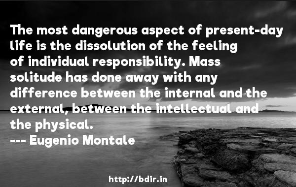 The most dangerous aspect of present-day life is the dissolution of the feeling of individual responsibility. Mass solitude has done away with any difference between the internal and the external, between the intellectual and the physical.  -   Eugenio Montale     Quotes