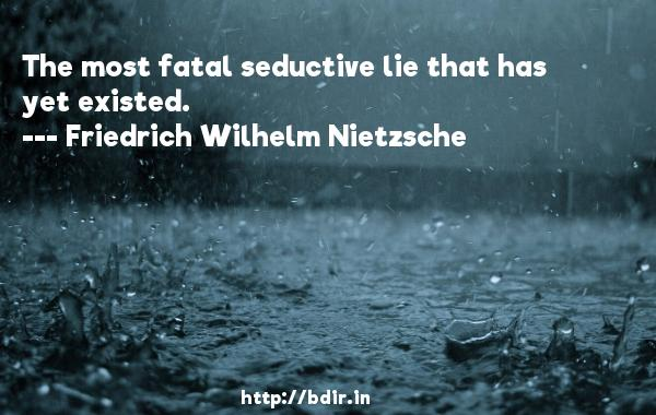The most fatal seductive lie that has yet existed.  -   Friedrich Wilhelm Nietzsche     Quotes