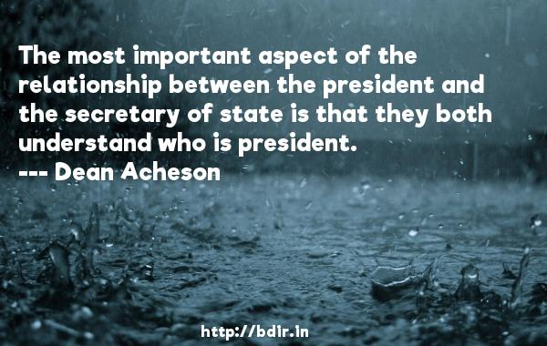 The most important aspect of the relationship between the president and the secretary of state is that they both understand who is president.  -   Dean Acheson     Quotes