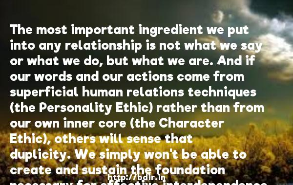The most important ingredient we put into any relationship is not what we say or what we do, but what we are. And if our words and our actions come from superficial human relations techniques (the Personality Ethic) rather than from our own inner core (the Character Ethic), others will sense that duplicity. We simply won't be able to create and sustain the foundation necessary for effective interdependence.  -   Stephen R. Covey     Quotes