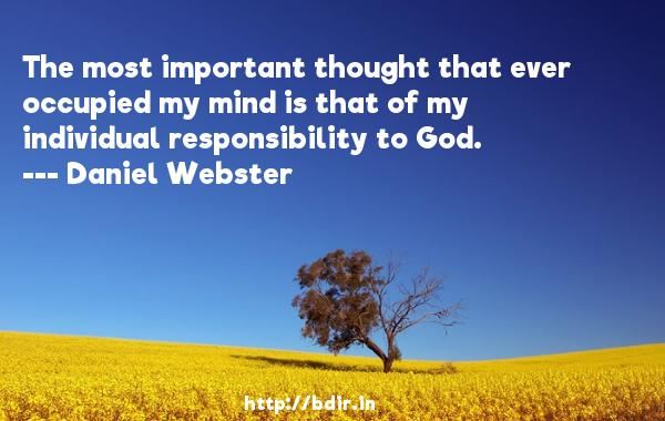 The most important thought that ever occupied my mind is that of my individual responsibility to God.  -   Daniel Webster     Quotes