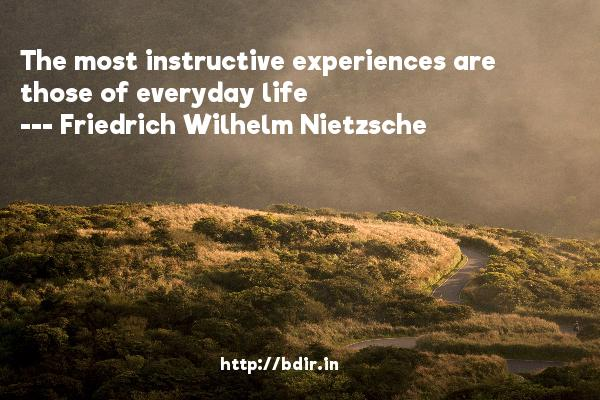 The most instructive experiences are those of everyday life  -   Friedrich Wilhelm Nietzsche     Quotes