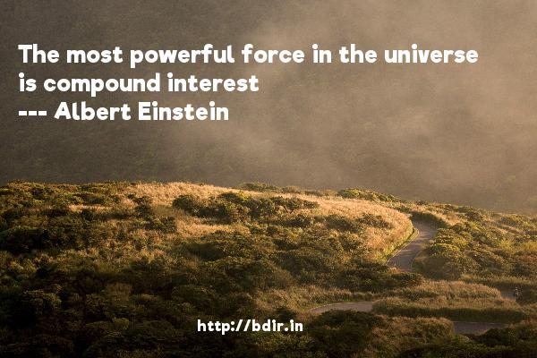 The most powerful force in the universe is compound interest  -   Albert Einstein     Quotes
