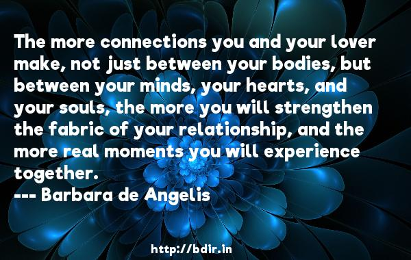 The more connections you and your lover make, not just between your bodies, but between your minds, your hearts, and your souls, the more you will strengthen the fabric of your relationship, and the more real moments you will experience together.  -   Barbara de Angelis     Quotes