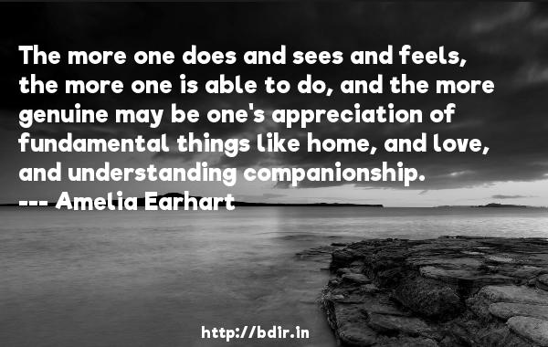 The more one does and sees and feels, the more one is able to do, and the more genuine may be one's appreciation of fundamental things like home, and love, and understanding companionship.  -   Amelia Earhart     Quotes