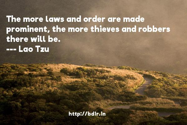 The more laws and order are made prominent, the more thieves and robbers there will be.  -   Lao Tzu     Quotes