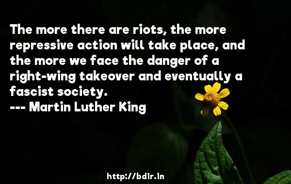 The more there are riots, the more repressive action will take place, and the more we face the danger of a right-wing takeover and eventually a fascist society.  -   Martin Luther King     Quotes