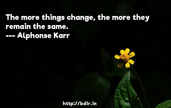 The more things change, the more they remain the same.  -   Alphonse Karr     Quotes
