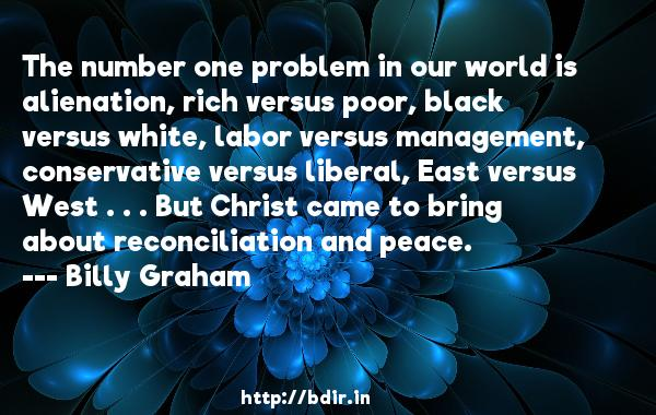 The number one problem in our world is alienation, rich versus poor, black versus white, labor versus management, conservative versus liberal, East versus West . . . But Christ came to bring about reconciliation and peace.  -   Billy Graham     Quotes